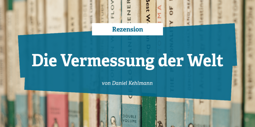 Rezension - Die Vermessung der Welt von Daniel Kehlmann